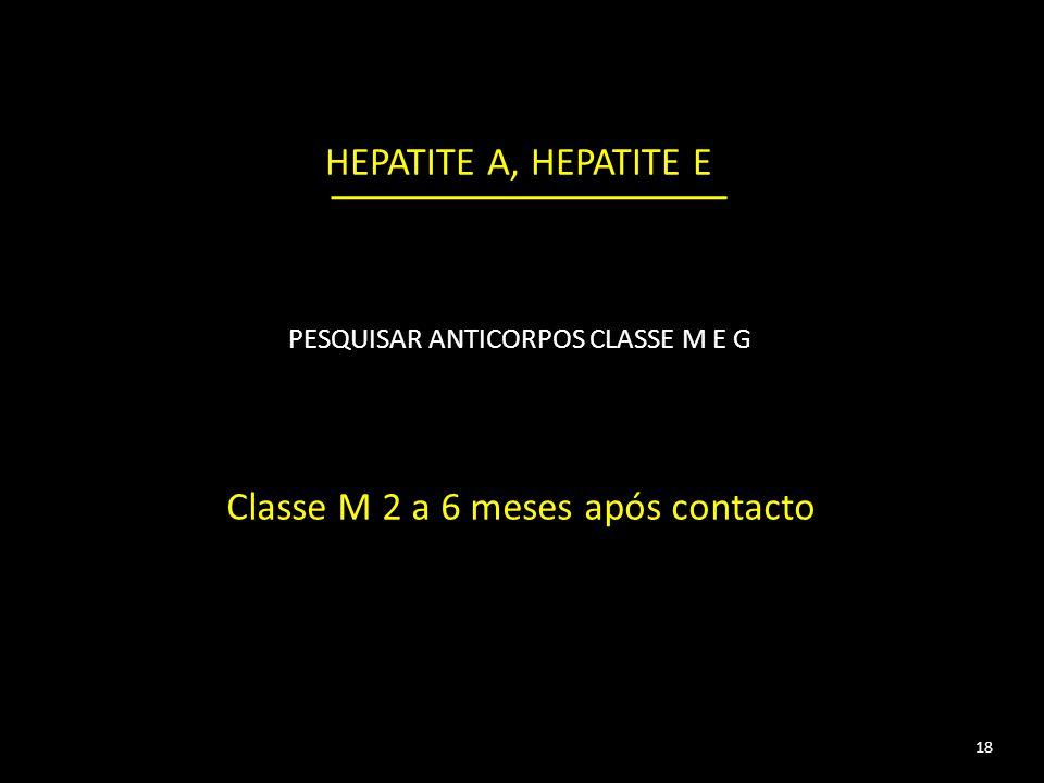 18 HEPATITE A, HEPATITE E PESQUISAR ANTICORPOS CLASSE M E G Classe M 2 a 6 meses após contacto