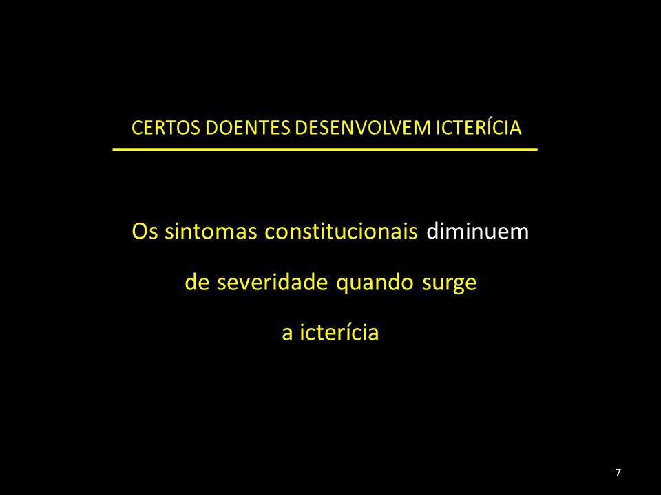 Os sintomas constitucionais diminuem de severidade quando surge a icterícia CERTOS DOENTES DESENVOLVEM ICTERÍCIA 7