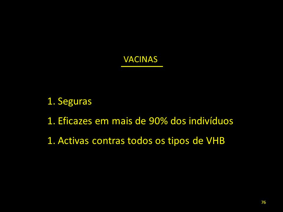 VACINAS 1.Seguras 1.Eficazes em mais de 90% dos indivíduos 1.Activas contras todos os tipos de VHB 76