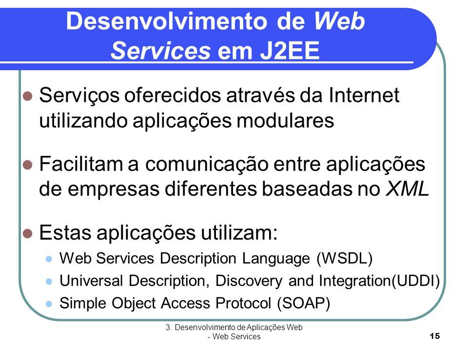 3. Desenvolvimento de Aplicações Web - Web Services15 Desenvolvimento de Web Services em J2EE  Serviços oferecidos através da Internet utilizando apl