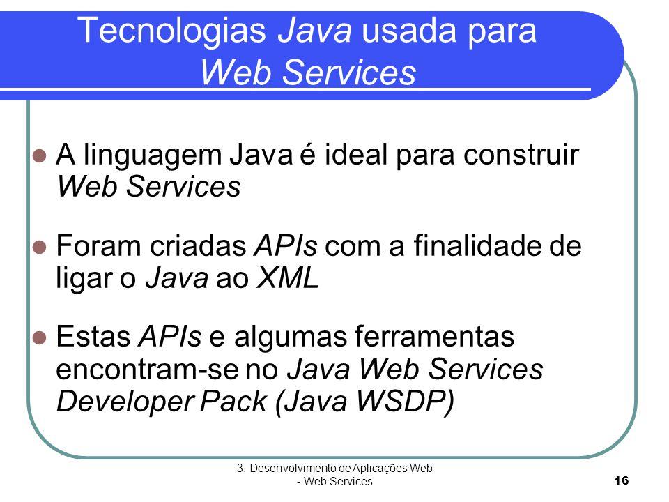 3. Desenvolvimento de Aplicações Web - Web Services16 Tecnologias Java usada para Web Services  A linguagem Java é ideal para construir Web Services