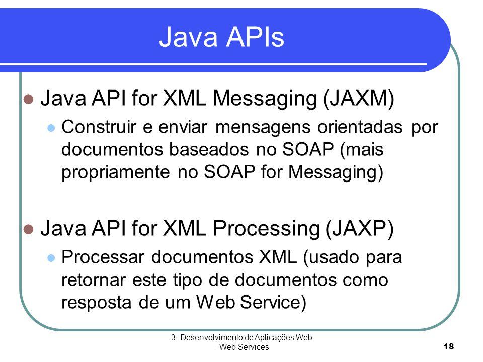 3. Desenvolvimento de Aplicações Web - Web Services18 Java APIs  Java API for XML Messaging (JAXM)  Construir e enviar mensagens orientadas por docu