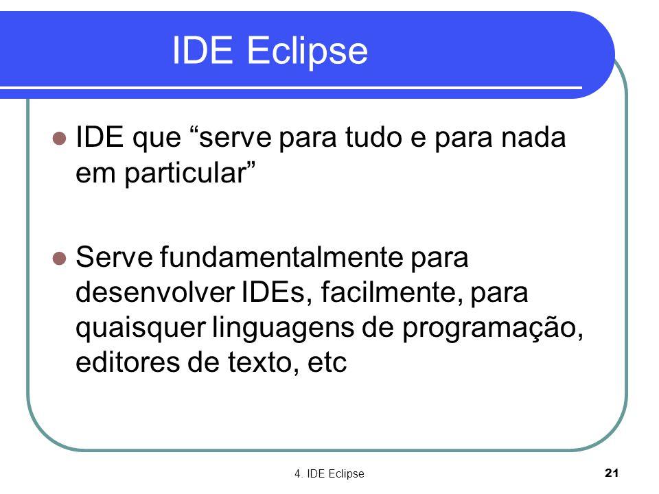 """4. IDE Eclipse21 IDE Eclipse  IDE que """"serve para tudo e para nada em particular""""  Serve fundamentalmente para desenvolver IDEs, facilmente, para qu"""