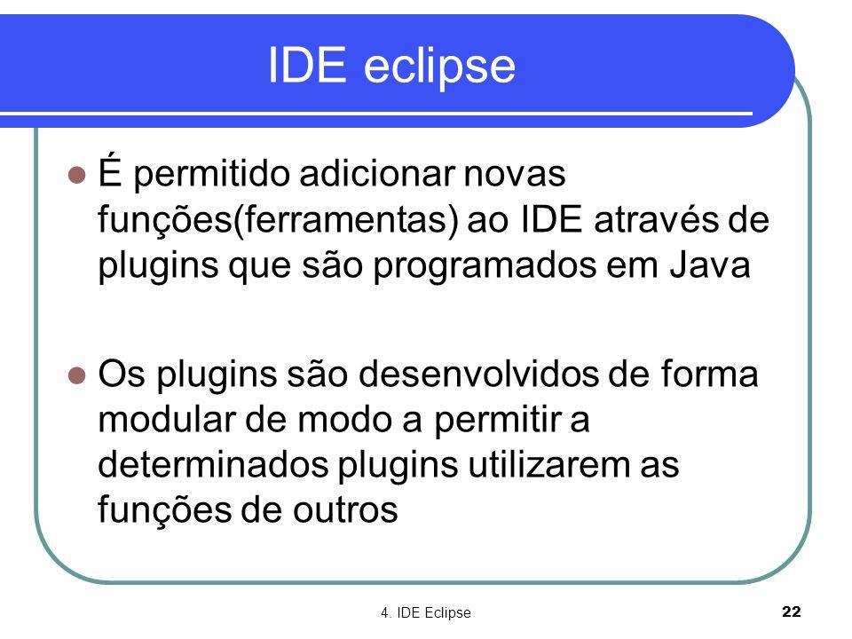 4. IDE Eclipse22 IDE eclipse  É permitido adicionar novas funções(ferramentas) ao IDE através de plugins que são programados em Java  Os plugins são