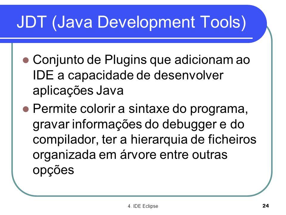4. IDE Eclipse24 JDT (Java Development Tools)  Conjunto de Plugins que adicionam ao IDE a capacidade de desenvolver aplicações Java  Permite colorir
