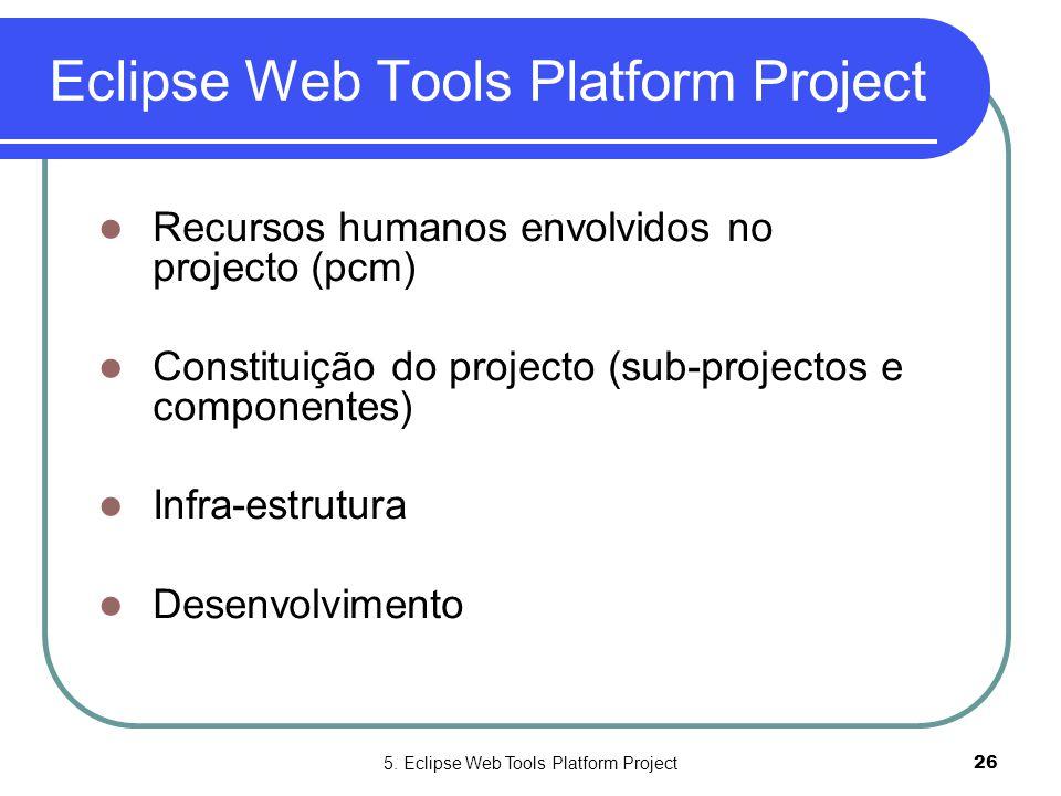 5. Eclipse Web Tools Platform Project26 Eclipse Web Tools Platform Project  Recursos humanos envolvidos no projecto (pcm)  Constituição do projecto