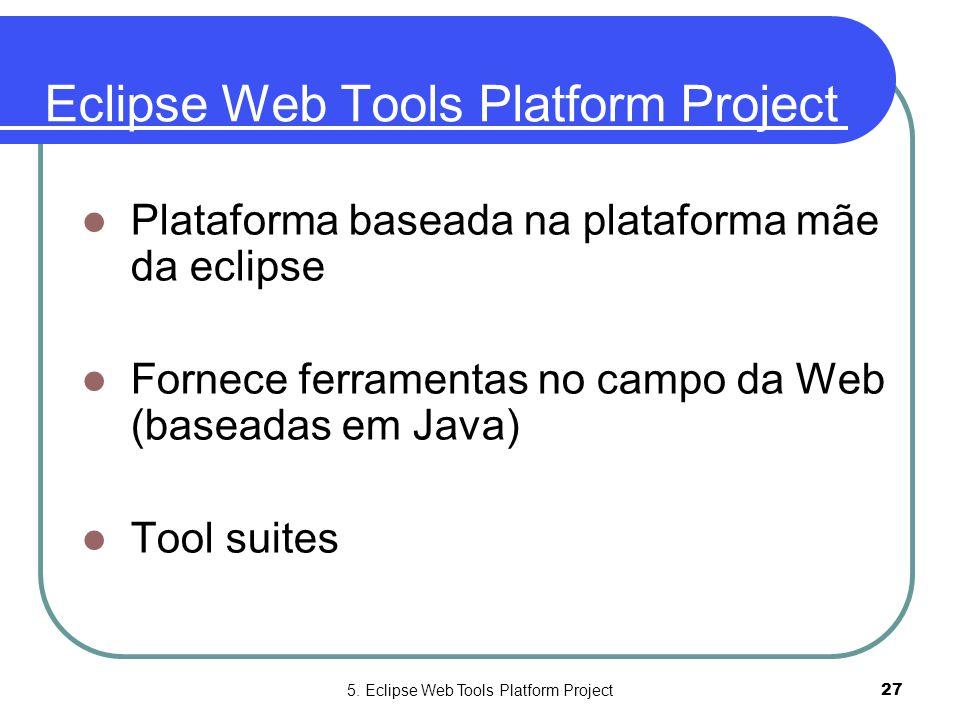 5. Eclipse Web Tools Platform Project27 Eclipse Web Tools Platform Project  Plataforma baseada na plataforma mãe da eclipse  Fornece ferramentas no