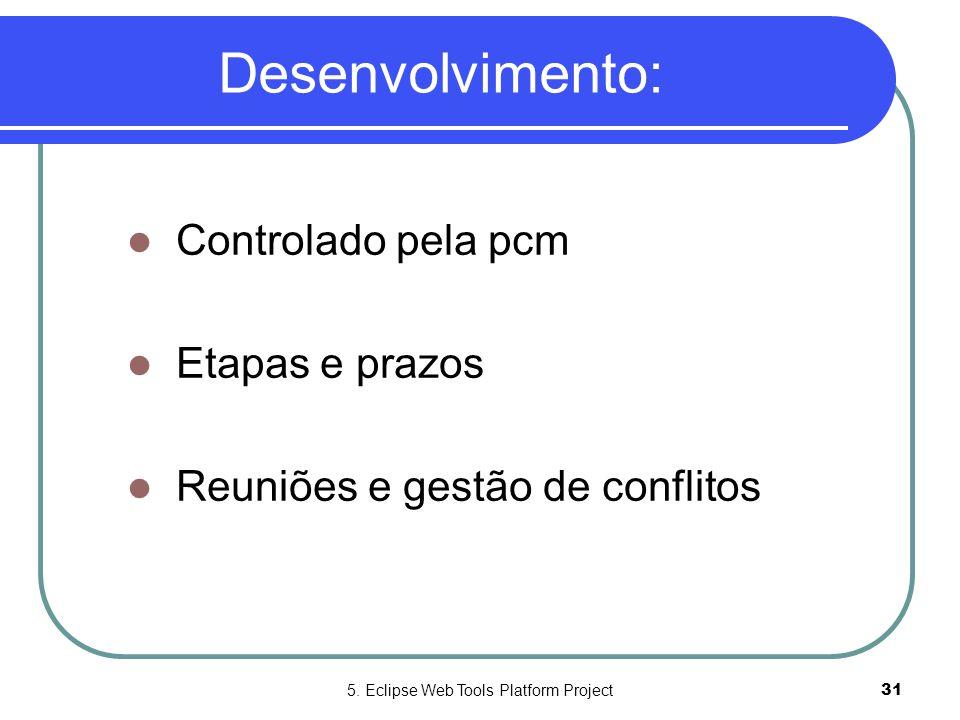 5. Eclipse Web Tools Platform Project31 Desenvolvimento:  Controlado pela pcm  Etapas e prazos  Reuniões e gestão de conflitos