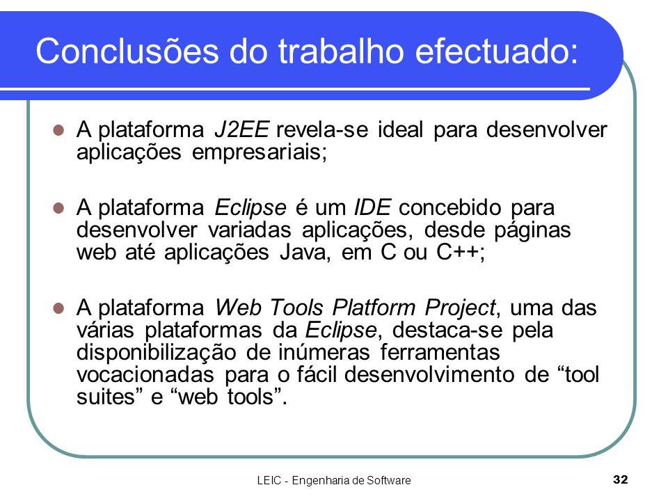 LEIC - Engenharia de Software32 Conclusões do trabalho efectuado:  A plataforma J2EE revela-se ideal para desenvolver aplicações empresariais;  A pl