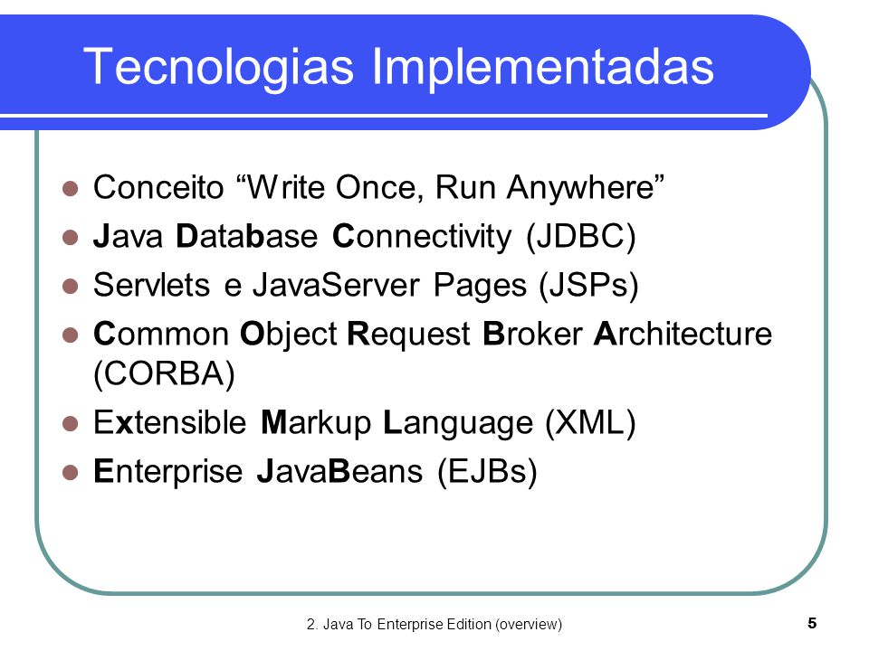"""2. Java To Enterprise Edition (overview)5 Tecnologias Implementadas  Conceito """"Write Once, Run Anywhere""""  Java Database Connectivity (JDBC)  Servle"""