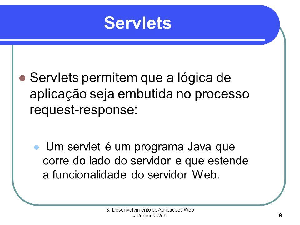 3. Desenvolvimento de Aplicações Web - Páginas Web8 Servlets  Servlets permitem que a lógica de aplicação seja embutida no processo request-response: