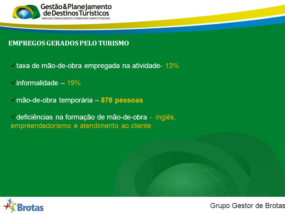 Grupo Gestor de Brotas EMPREGOS GERADOS PELO TURISMO  taxa de mão-de-obra empregada na atividade- 13%  informalidade – 19%  mão-de-obra temporária