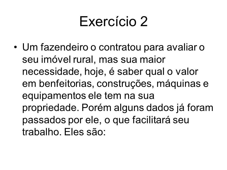 Exercício 2 •Um fazendeiro o contratou para avaliar o seu imóvel rural, mas sua maior necessidade, hoje, é saber qual o valor em benfeitorias, constru
