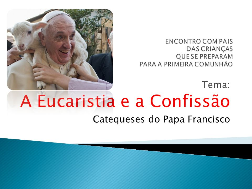 Tema: A Eucaristia e a Confissão Catequeses do Papa Francisco