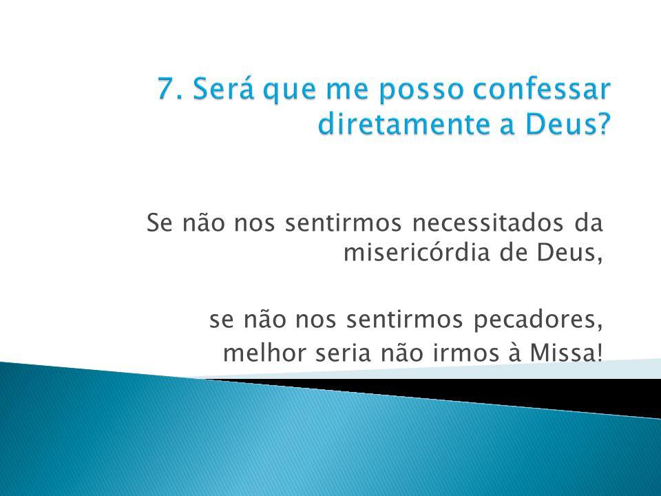 Se não nos sentirmos necessitados da misericórdia de Deus, se não nos sentirmos pecadores, melhor seria não irmos à Missa!