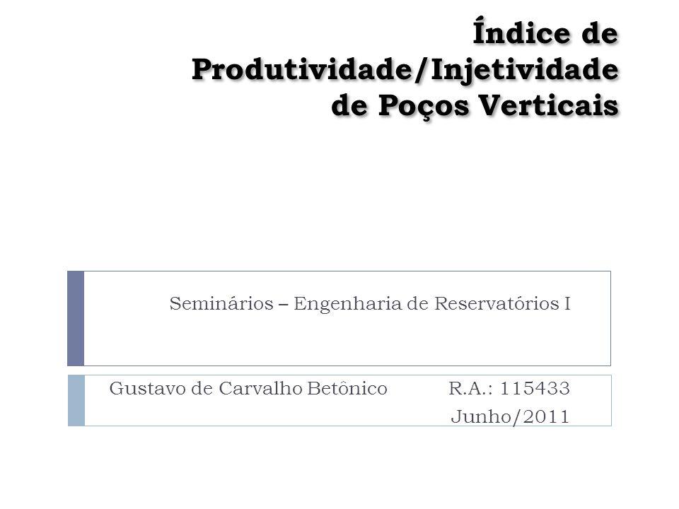 Índice de Produtividade/Injetividade de Poços Verticais Seminários – Engenharia de Reservatórios I Gustavo de Carvalho BetônicoR.A.: 115433 Junho/2011