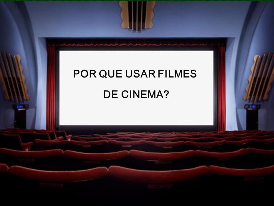 POR QUE USAR FILMES DE CINEMA?