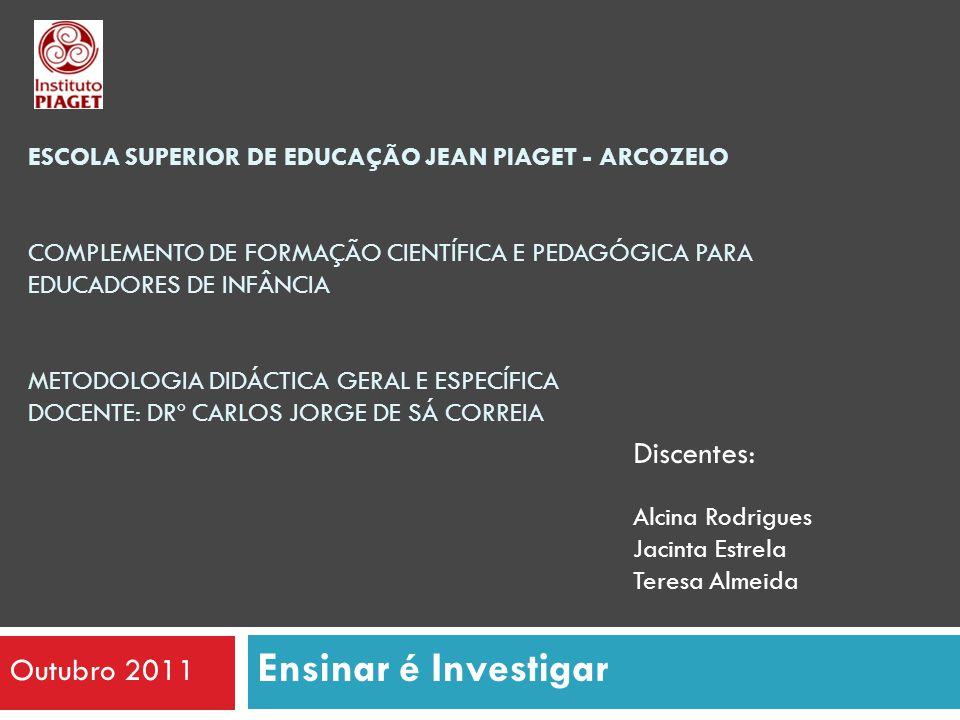 Ensinar é Investigar ESCOLA SUPERIOR DE EDUCAÇÃO JEAN PIAGET - ARCOZELO COMPLEMENTO DE FORMAÇÃO CIENTÍFICA E PEDAGÓGICA PARA EDUCADORES DE INFÂNCIA METODOLOGIA DIDÁCTICA GERAL E ESPECÍFICA DOCENTE: DRº CARLOS JORGE DE SÁ CORREIA Discentes: Alcina Rodrigues Jacinta Estrela Teresa Almeida Outubro 2011
