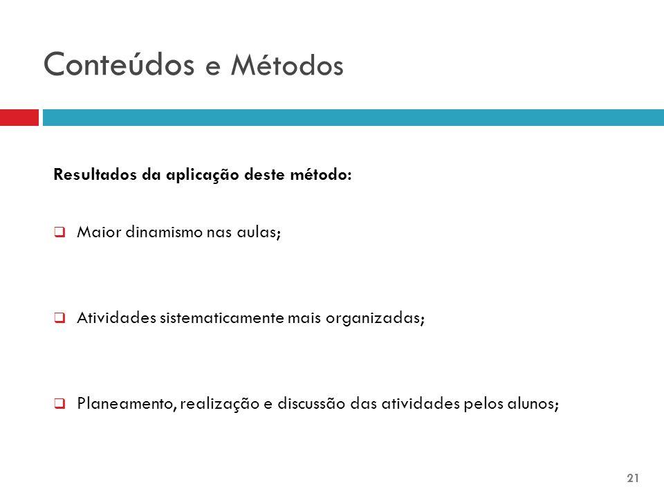 Conteúdos e Métodos Resultados da aplicação deste método:  Maior dinamismo nas aulas;  Atividades sistematicamente mais organizadas;  Planeamento, realização e discussão das atividades pelos alunos; 21