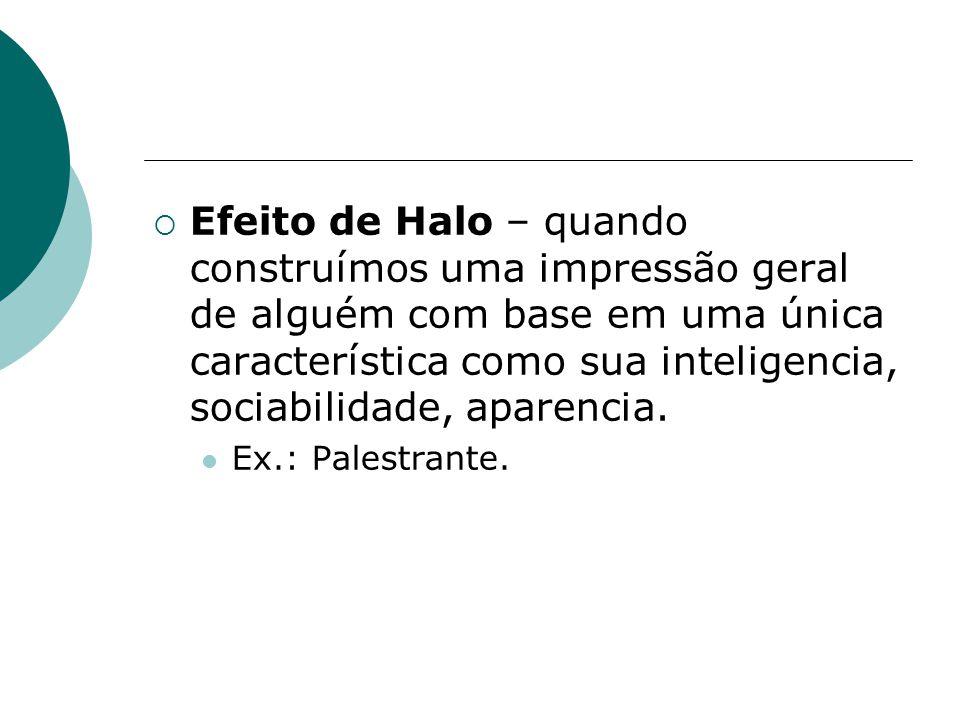  Efeito de Halo – quando construímos uma impressão geral de alguém com base em uma única característica como sua inteligencia, sociabilidade, aparencia.