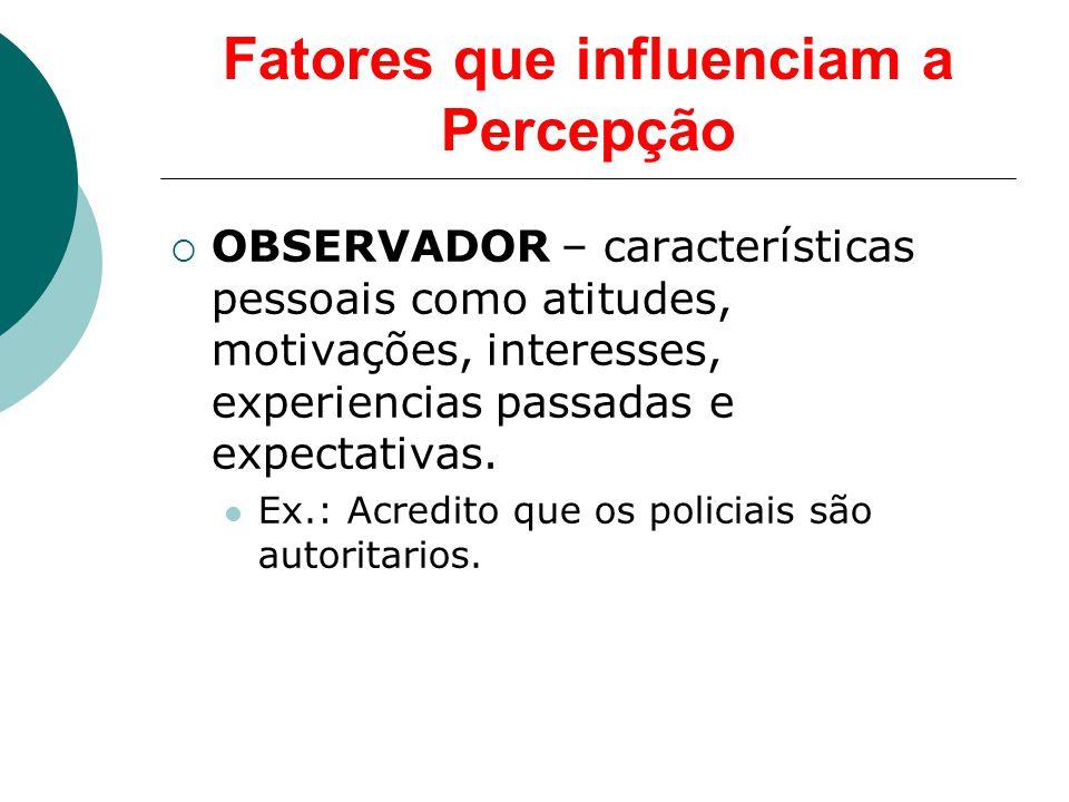 Fatores que influenciam a Percepção  OBSERVADOR – características pessoais como atitudes, motivações, interesses, experiencias passadas e expectativas.