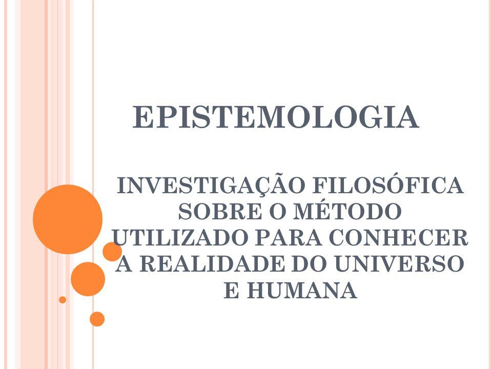 EPISTEMOLOGIA INVESTIGAÇÃO FILOSÓFICA SOBRE O MÉTODO UTILIZADO PARA CONHECER A REALIDADE DO UNIVERSO E HUMANA