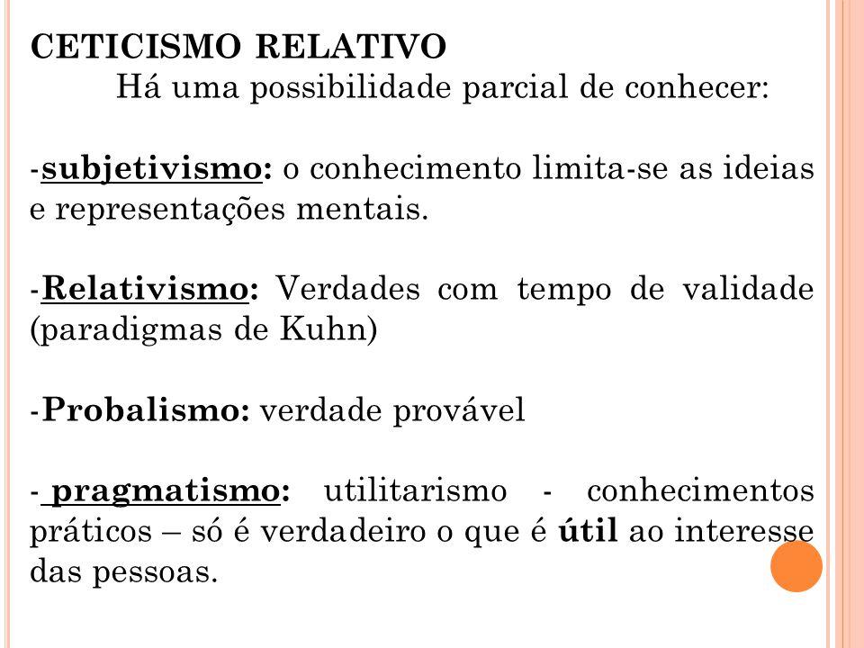 CETICISMO RELATIVO Há uma possibilidade parcial de conhecer: - subjetivismo: o conhecimento limita-se as ideias e representações mentais. - Relativism