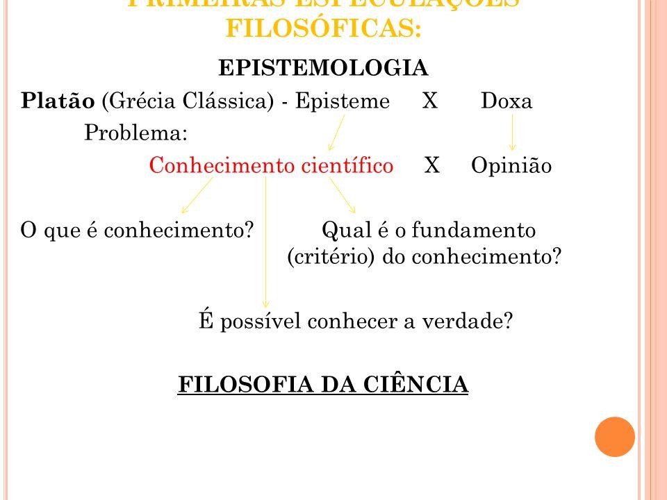 PRIMEIRAS ESPECULAÇÕES FILOSÓFICAS: EPISTEMOLOGIA Platão (Grécia Clássica) - Episteme X Doxa Problema: Conhecimento científico X Opinião O que é conhe