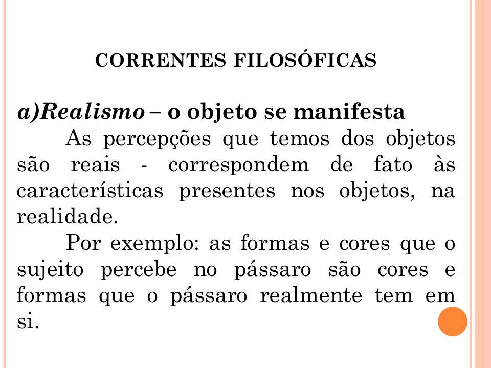 CORRENTES FILOSÓFICAS a)Realismo – o objeto se manifesta As percepções que temos dos objetos são reais - correspondem de fato às características prese