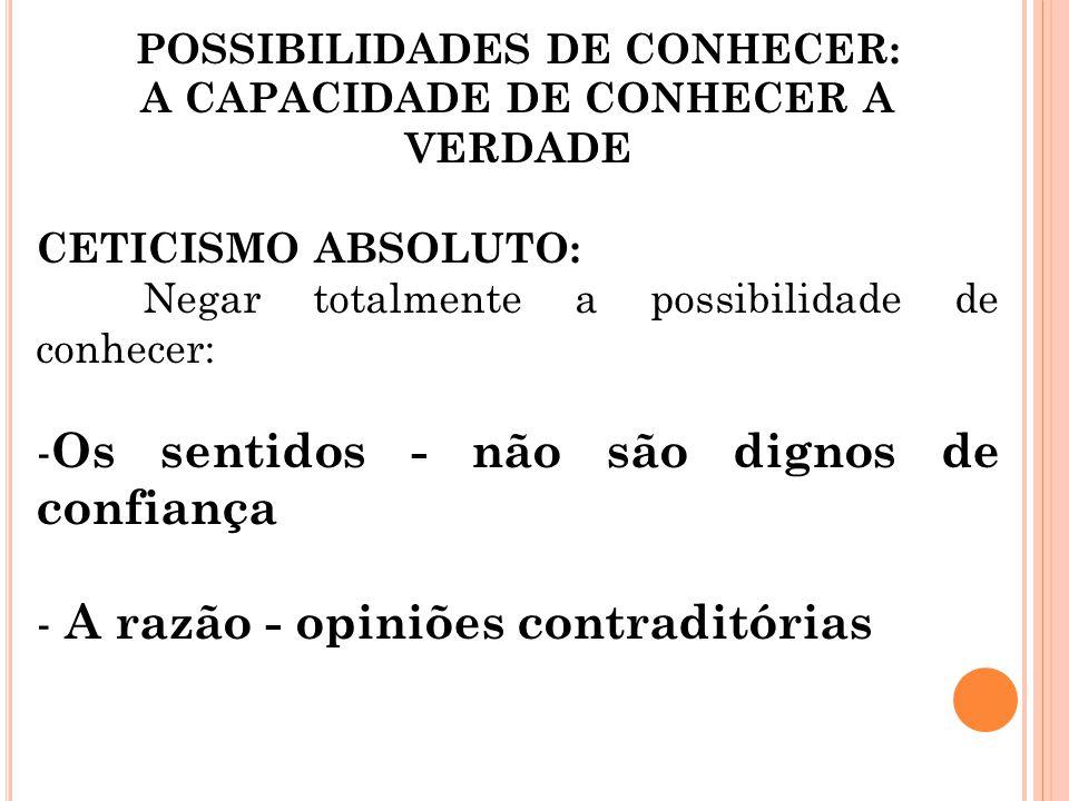 POSSIBILIDADES DE CONHECER: A CAPACIDADE DE CONHECER A VERDADE CETICISMO ABSOLUTO: Negar totalmente a possibilidade de conhecer: - Os sentidos - não s