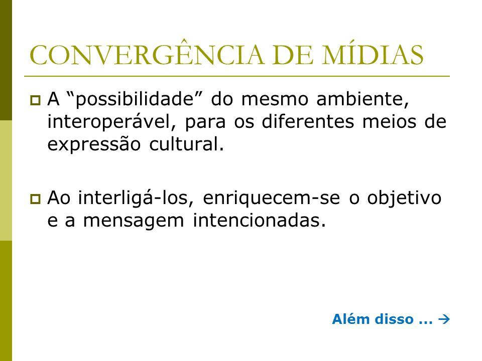 """CONVERGÊNCIA DE MÍDIAS  A """"possibilidade"""" do mesmo ambiente, interoperável, para os diferentes meios de expressão cultural.  Ao interligá-los, enriq"""