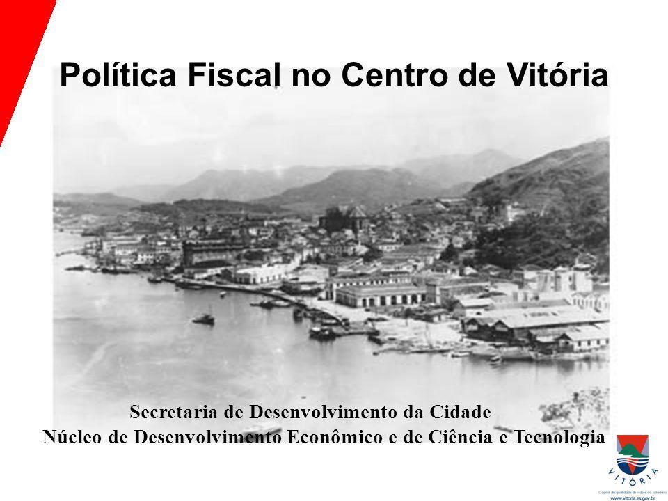 Política Fiscal no Centro de Vitória Secretaria de Desenvolvimento da Cidade Núcleo de Desenvolvimento Econômico e de Ciência e Tecnologia
