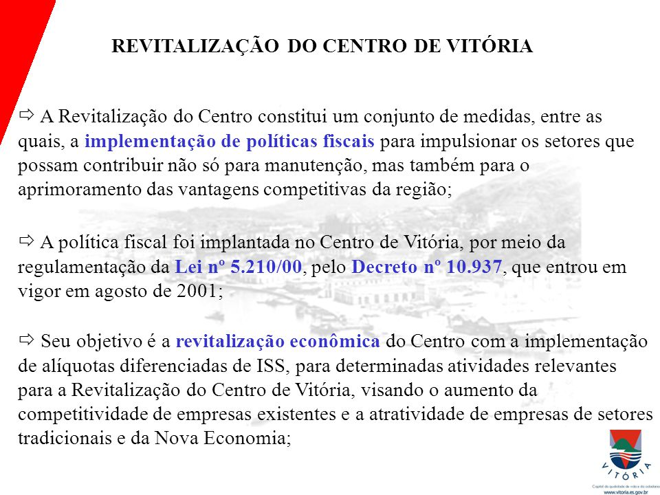 Histórico da política fiscal (lâmina 1) REVITALIZAÇÃO DO CENTRO DE VITÓRIA  A Revitalização do Centro constitui um conjunto de medidas, entre as quais, a implementação de políticas fiscais para impulsionar os setores que possam contribuir não só para manutenção, mas também para o aprimoramento das vantagens competitivas da região;  A política fiscal foi implantada no Centro de Vitória, por meio da regulamentação da Lei nº 5.210/00, pelo Decreto nº 10.937, que entrou em vigor em agosto de 2001;  Seu objetivo é a revitalização econômica do Centro com a implementação de alíquotas diferenciadas de ISS, para determinadas atividades relevantes para a Revitalização do Centro de Vitória, visando o aumento da competitividade de empresas existentes e a atratividade de empresas de setores tradicionais e da Nova Economia;