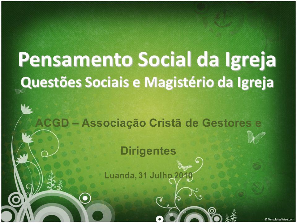 Pensamento Social da Igreja Questões Sociais e Magistério da Igreja ACGD – Associação Cristã de Gestores e Dirigentes Luanda, 31 Julho 2010