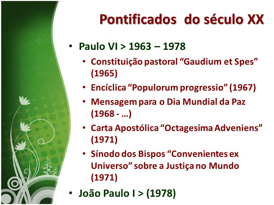 """• Paulo VI > 1963 – 1978 • Constituição pastoral """"Gaudium et Spes"""" (1965) • Encíclica """"Populorum progressio"""" (1967) • Mensagem para o Dia Mundial da P"""
