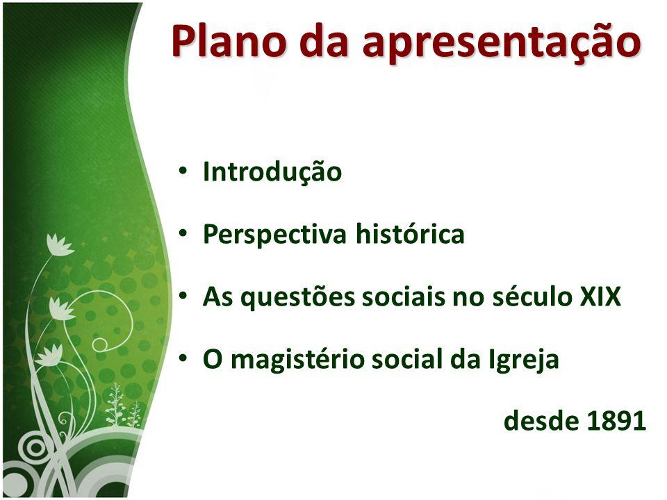 • Introdução • Perspectiva histórica • As questões sociais no século XIX • O magistério social da Igreja desde 1891 Plano da apresentação