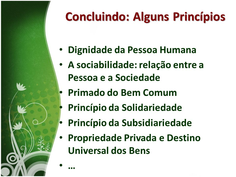 • Dignidade da Pessoa Humana • A sociabilidade: relação entre a Pessoa e a Sociedade • Primado do Bem Comum • Princípio da Solidariedade • Princípio d