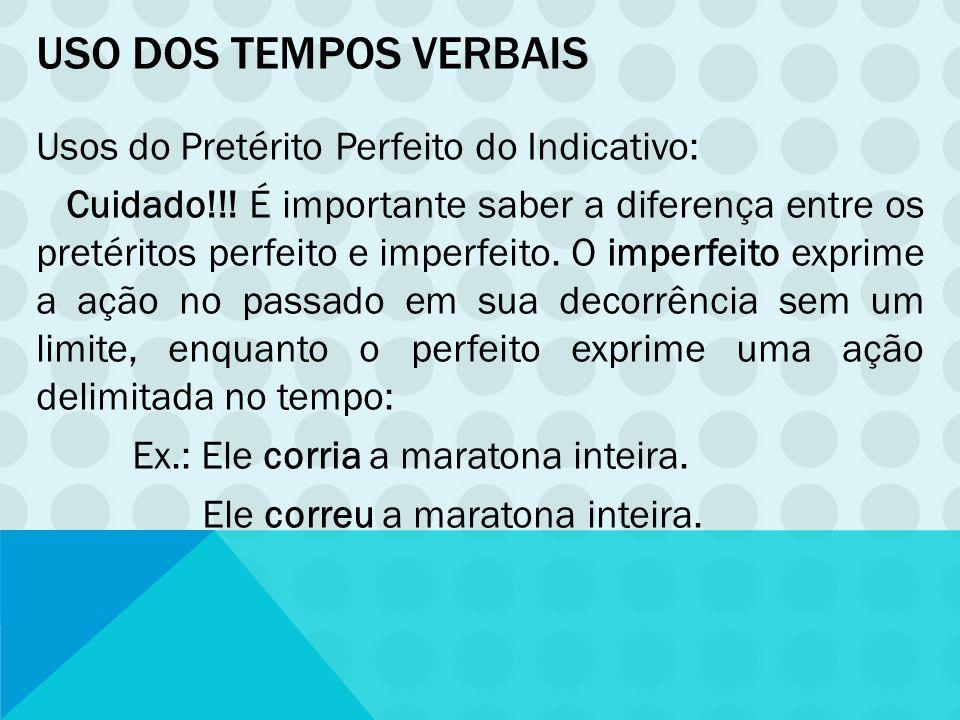 USO DOS TEMPOS VERBAIS Usos do Pretérito Perfeito do Indicativo: Cuidado!!! É importante saber a diferença entre os pretéritos perfeito e imperfeito.