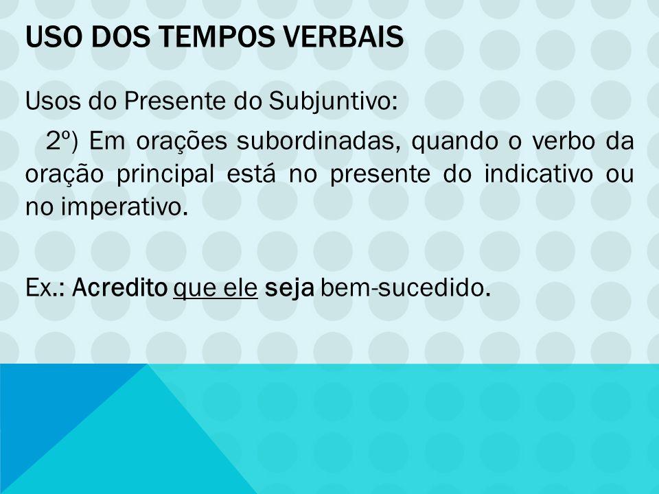 USO DOS TEMPOS VERBAIS Usos do Presente do Subjuntivo: 2º) Em orações subordinadas, quando o verbo da oração principal está no presente do indicativo