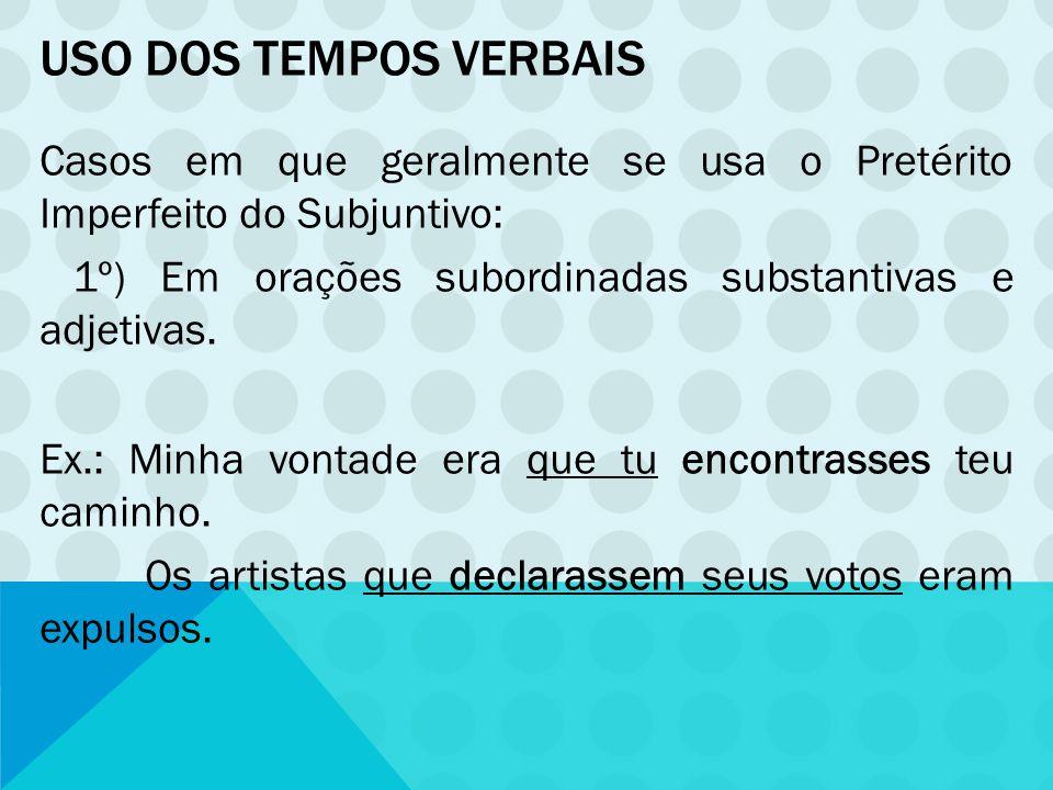 USO DOS TEMPOS VERBAIS Casos em que geralmente se usa o Pretérito Imperfeito do Subjuntivo: 1º) Em orações subordinadas substantivas e adjetivas. Ex.: