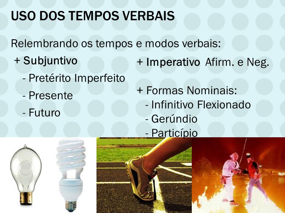 USO DOS TEMPOS VERBAIS Relembrando os tempos e modos verbais: + Subjuntivo - Pretérito Imperfeito - Presente - Futuro + Imperativo Afirm. e Neg. + For