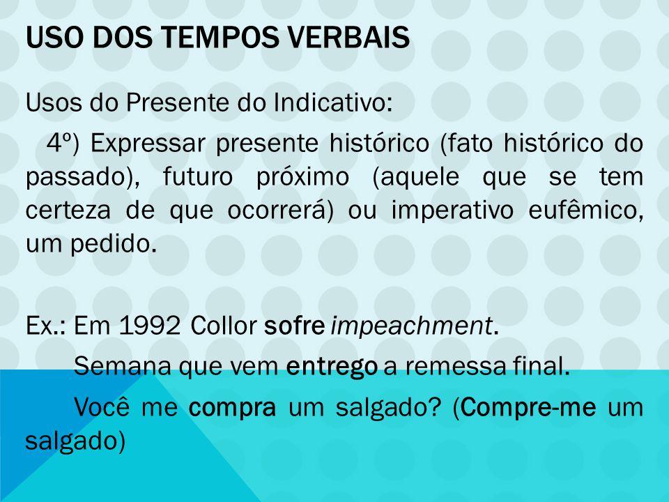 USO DOS TEMPOS VERBAIS Usos do Presente do Indicativo: 4º) Expressar presente histórico (fato histórico do passado), futuro próximo (aquele que se tem