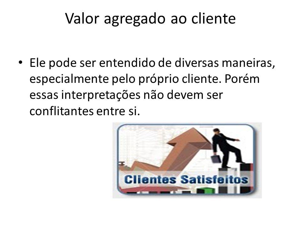 Valor agregado ao cliente • Ele pode ser entendido de diversas maneiras, especialmente pelo próprio cliente. Porém essas interpretações não devem ser