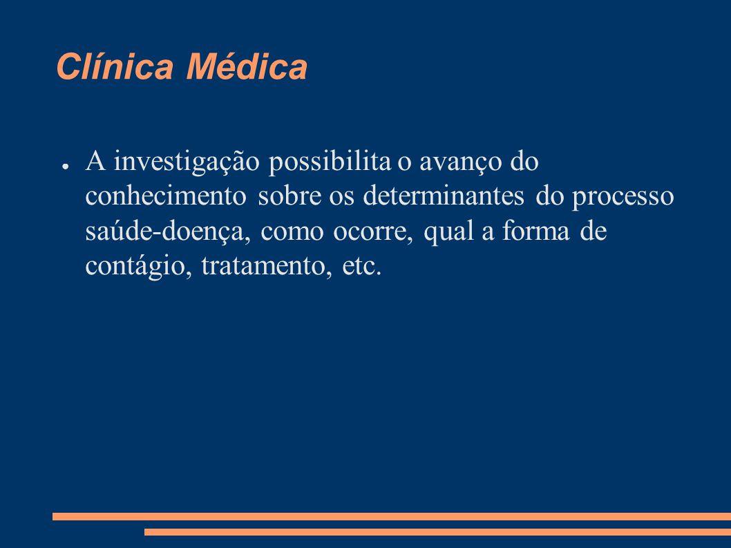 Clínica Médica ● A investigação possibilita o avanço do conhecimento sobre os determinantes do processo saúde-doença, como ocorre, qual a forma de con