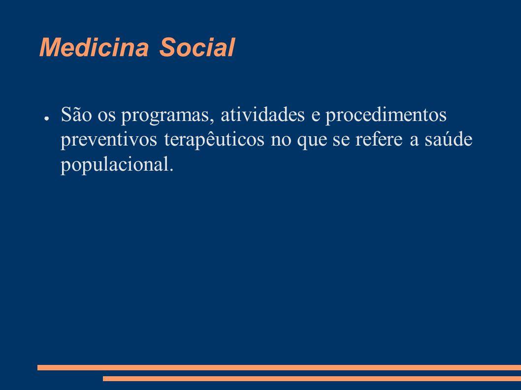 Medicina Social ● São os programas, atividades e procedimentos preventivos terapêuticos no que se refere a saúde populacional.