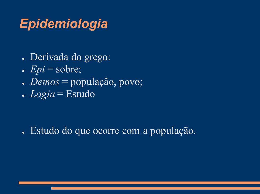 Epidemiologia ● Derivada do grego: ● Epi = sobre; ● Demos = população, povo; ● Logia = Estudo ● Estudo do que ocorre com a população.