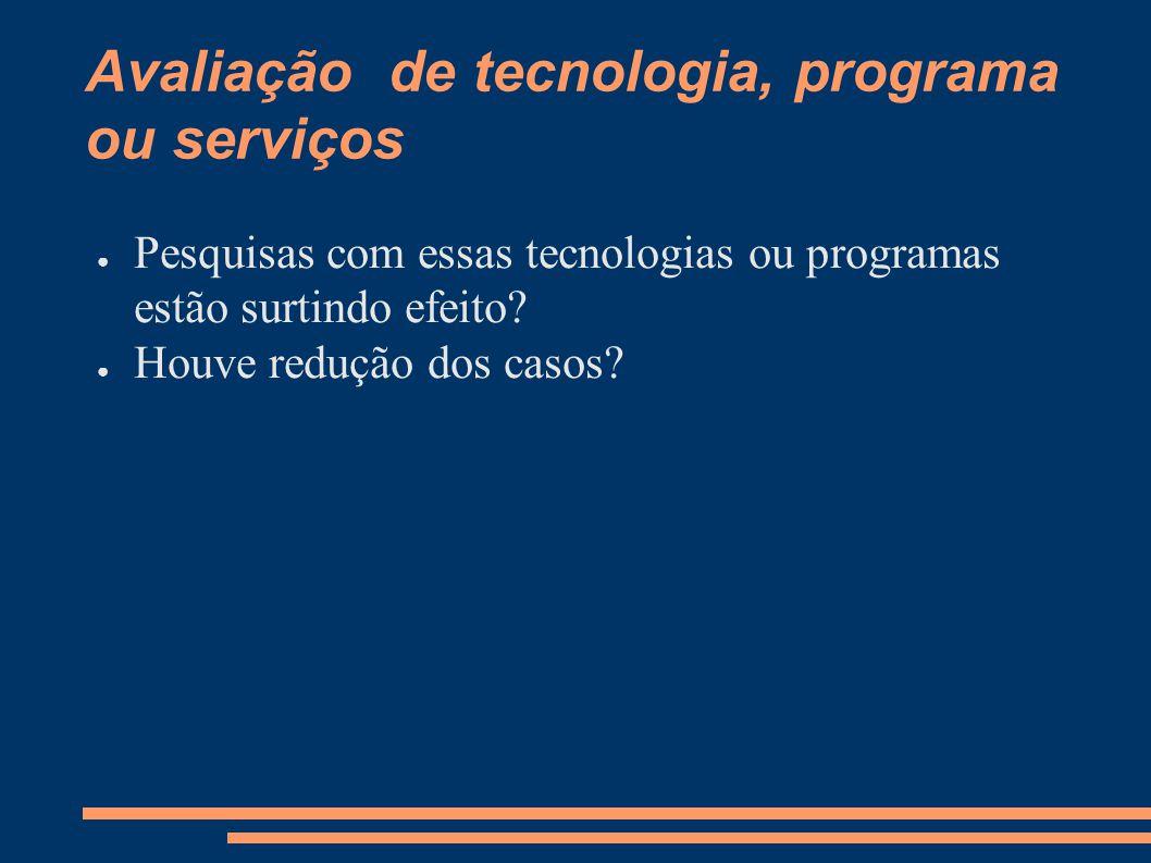 Avaliação de tecnologia, programa ou serviços ● Pesquisas com essas tecnologias ou programas estão surtindo efeito? ● Houve redução dos casos?