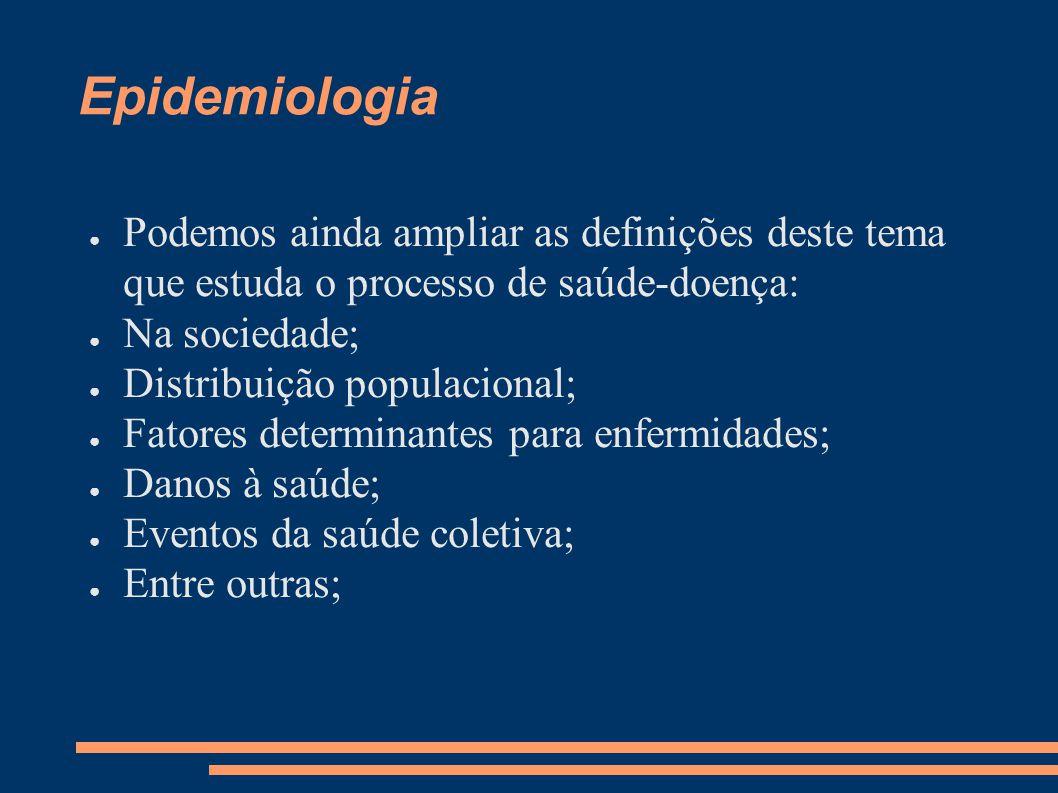 Epidemiologia ● Podemos ainda ampliar as definições deste tema que estuda o processo de saúde-doença: ● Na sociedade; ● Distribuição populacional; ● F
