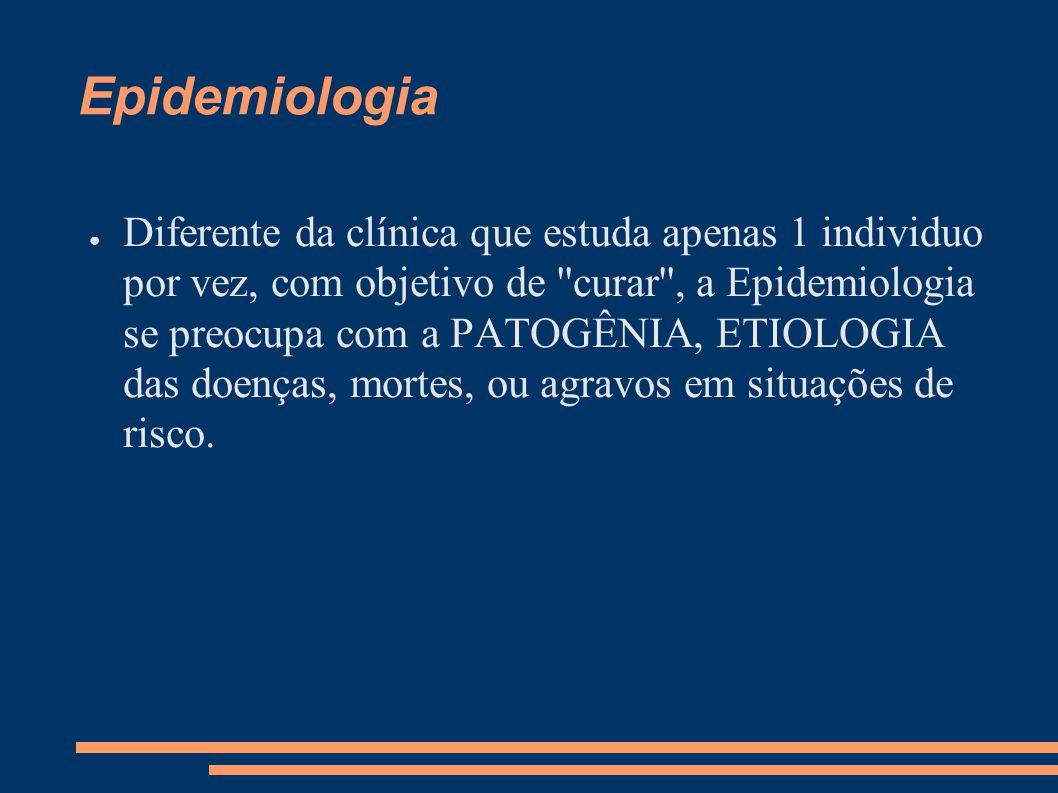 Epidemiologia ● Diferente da clínica que estuda apenas 1 individuo por vez, com objetivo de ''curar'', a Epidemiologia se preocupa com a PATOGÊNIA, ET