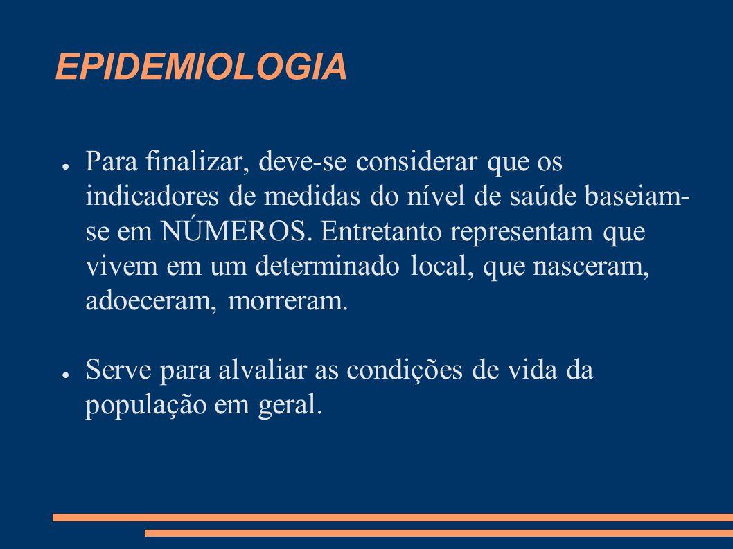 EPIDEMIOLOGIA ● Para finalizar, deve-se considerar que os indicadores de medidas do nível de saúde baseiam- se em NÚMEROS. Entretanto representam que